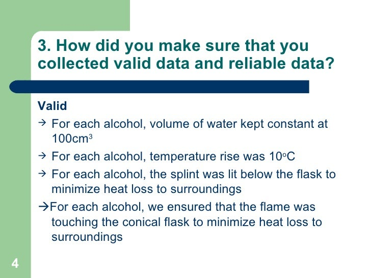 3. How did you make sure that you collected valid data and reliable data? <ul><li>Valid </li></ul><ul><li>For each alcohol...