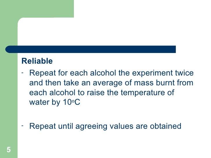 <ul><li>Reliable   </li></ul><ul><li>Repeat for each alcohol the experiment twice and then take an average of mass burnt f...