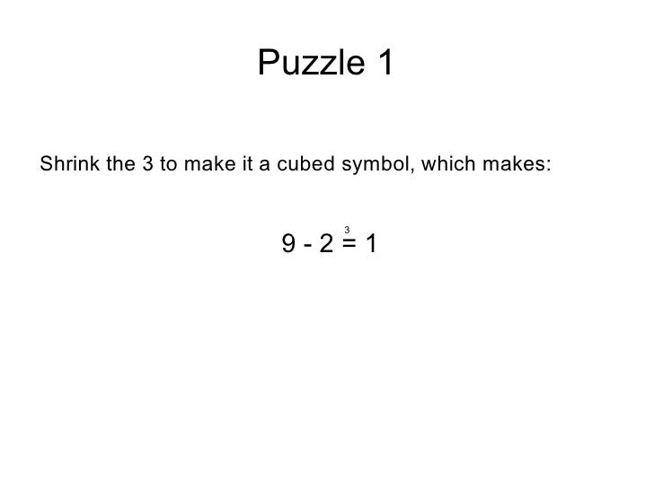 Puzzle 1 <ul><li>Shrink the 3 to make it a cubed symbol, which makes: </li></ul><ul><li>9 - 2 = 1 </li></ul>3