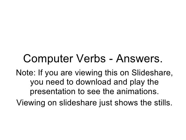 Computer Verbs - Answers. Note: If you are viewing this on Slideshare, you need to download and play the presentation to s...