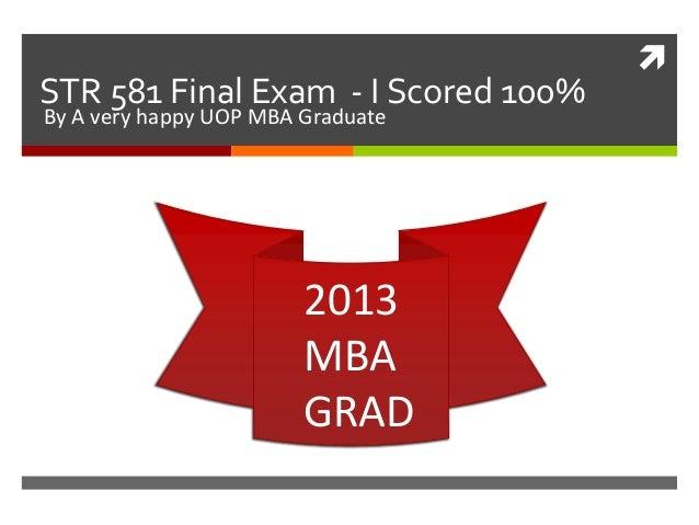 STR 581 Final Exam - I Scored 100%By A very happy UOP MBA Graduate                        2013                        MBA...
