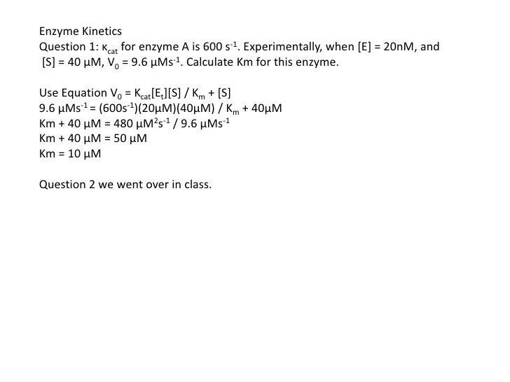 Enzyme Kinetics Question 1: κcat for enzyme A is 600 s-1. Experimentally, when [E] = 20nM, and [S] = 40 µM, V0 = 9.6 µMs-1...
