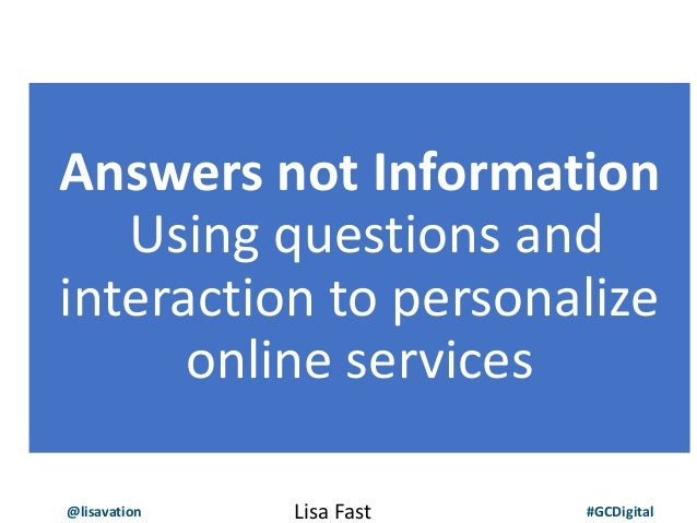 @lisavation #GCDigital Answers not Information Using questions and interaction to personalize online services Lisa Fast