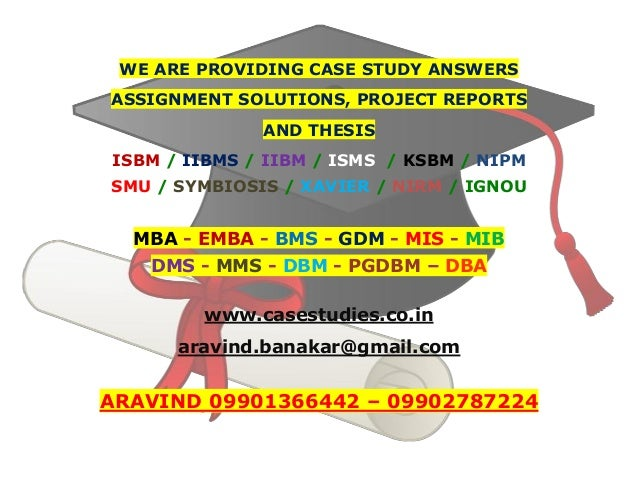 WE ARE PROVIDING CASE STUDY ANSWERS ASSIGNMENT SOLUTIONS, PROJECT REPORTS AND THESIS ISBM / IIBMS / IIBM / ISMS / KSBM / N...