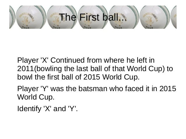 The First ball... Player 'X' Continued from where he left in 2011(bowling the last ball of that World Cup) to bowl the fir...