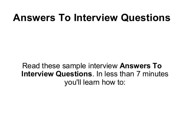 Answers To Interview Questions Read these sample interview Answers To Interview Questions. In less than 7 minutes         ...