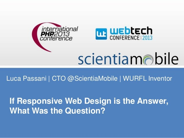 Luca Passani | CTO @ScientiaMobile | WURFL Inventor  If Responsive Web Design is the Answer, What Was the Question?