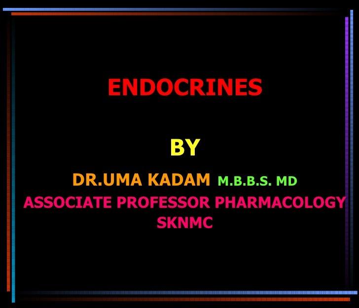 ENDOCRINES BY DR.UMA KADAM   M.B.B.S. MD ASSOCIATE PROFESSOR PHARMACOLOGY SKNMC