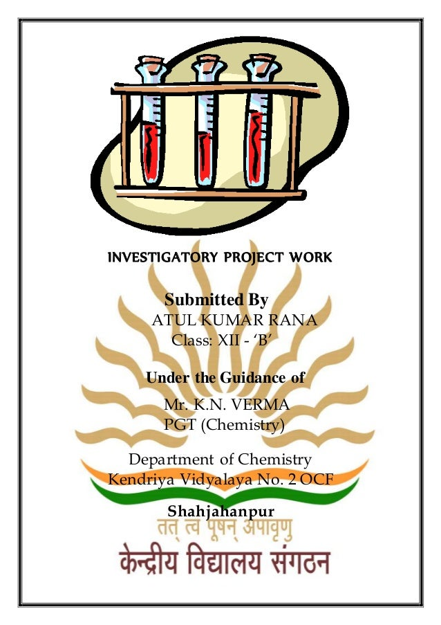 INVESTIGATORY PROJECT WORK Submitted By ATUL KUMAR RANA Class: XII - 'B' Under the Guidance of Mr. K.N. VERMA PGT (Chemist...