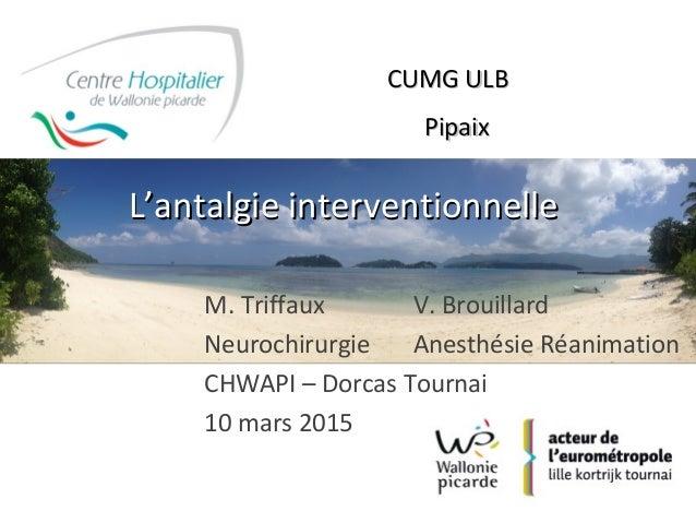 LL''antalgie interventionnelleantalgie interventionnelle M. Triffaux V. Brouillard Neurochirurgie Anesthésie Réanimation C...