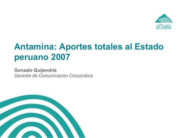 Antamina: Aportes totales al Estado peruano 2007 Gonzalo Quijandría Gerente de Comunicación Corporativa
