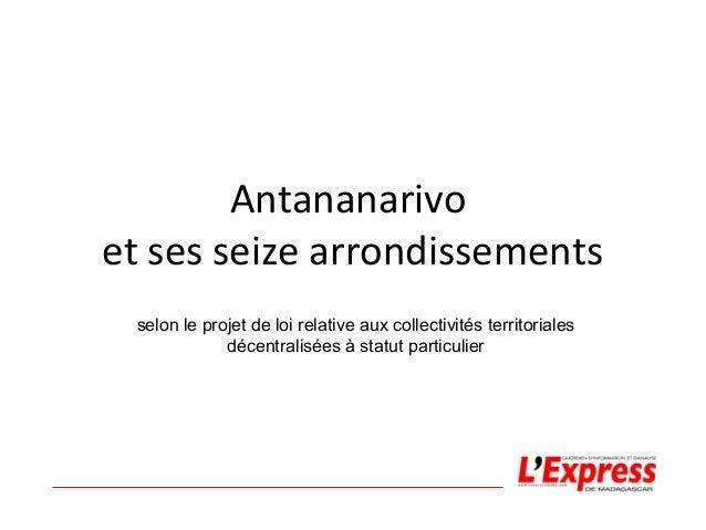 Antananarivo  et ses seize arrondissements  selon le projet de loi relative aux collectivités territoriales  décentralisée...