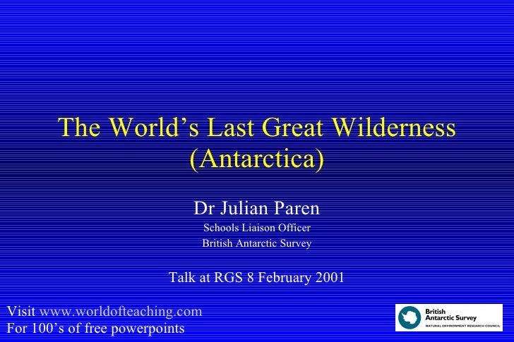 The World's Last Great Wilderness (Antarctica) Dr Julian Paren Schools Liaison Officer British Antarctic Survey Talk at RG...