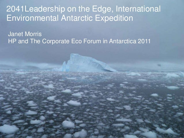 2041Leadership on the Edge, InternationalEnvironmental Antarctic ExpeditionJanet MorrisHP and The Corporate Eco Forum in A...