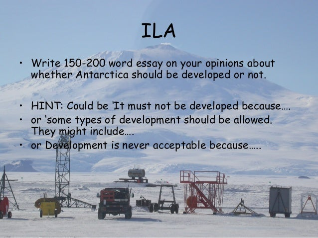 should antarctica be developed essay Antarctica, the last great wilderness on earth, should be left untouched forever i went there with robert swan, the only man to have walked to both the poles, and a man who has made a personal 50 year commitment for the conservation of antarctica.