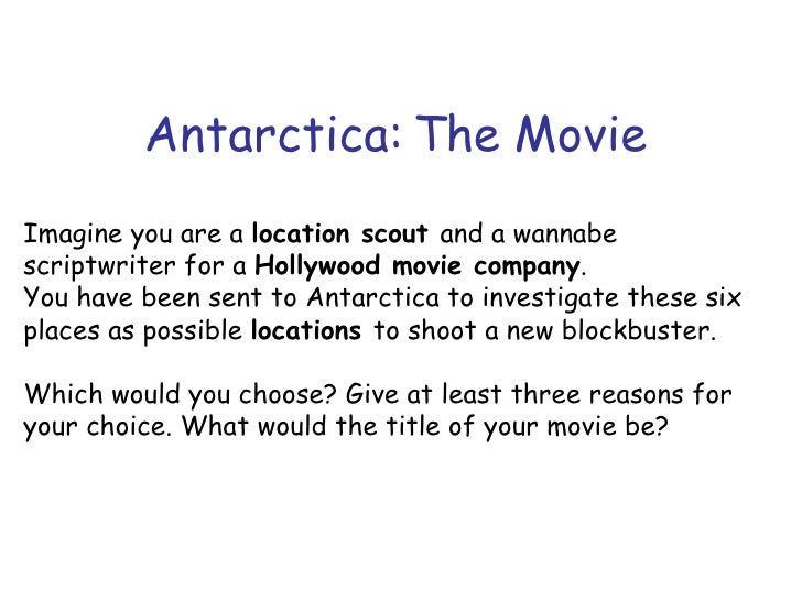 Antarctica: The Movie Imagine you are a  location scout  and a wannabe scriptwriter for a  Hollywood movie company . You h...