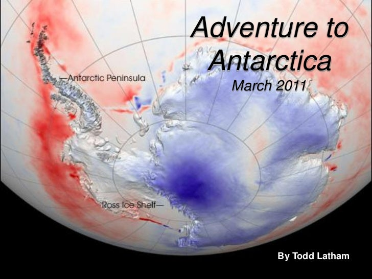 Adventure to Antarctica   March 2011         By Todd Latham