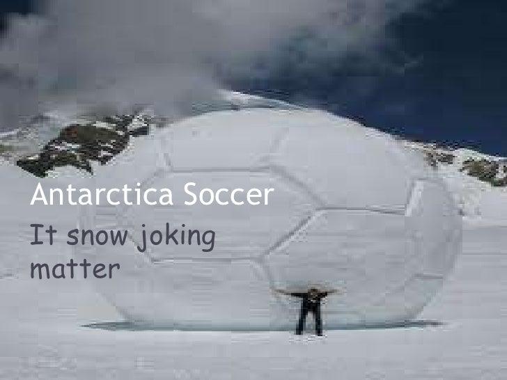 Antarctica SoccerIt snow jokingmatter