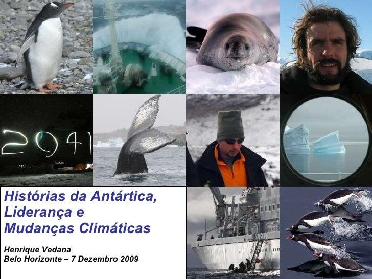 Histórias da Antártica,  Liderança e  Mudanças Climáticas Henrique Vedana Belo Horizonte – 7 Dezembro 2009