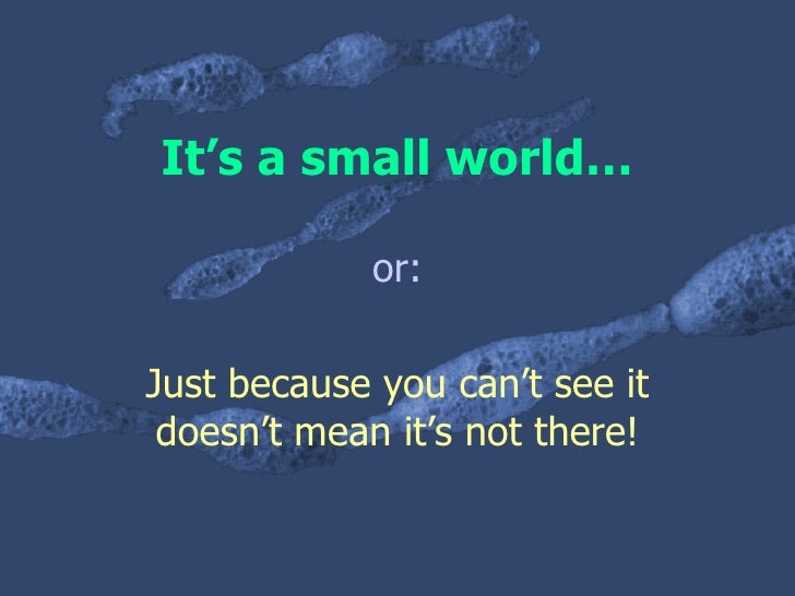 It's a small world… or: Just because you can't see it doesn't mean it's not there!