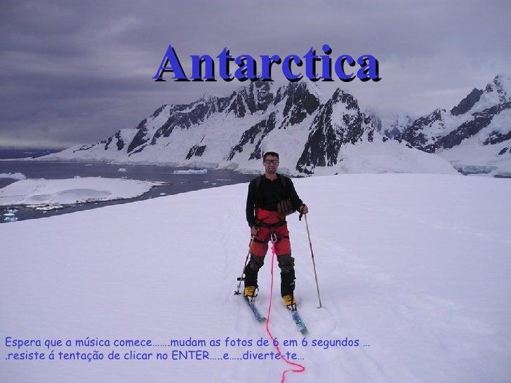 Antarctica Espera que a música comece…….mudam as fotos de 6 em 6 segundos ….resiste á tentação de clicar no ENTER…..e…..di...