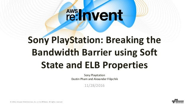 © 2016, Amazon Web Services, Inc. or its Affiliates. All rights reserved. Sony PlayStation: Breaking the Bandwidth Barrier...