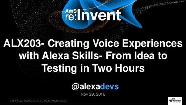 © 2016, Amazon Web Services, Inc. or its Affiliates. All rights reserved. Nov 29, 2016 ALX203- Creating Voice Experiences ...