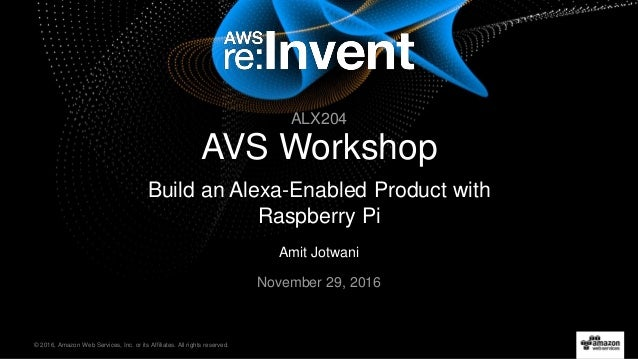 © 2016, Amazon Web Services, Inc. or its Affiliates. All rights reserved. Amit Jotwani November 29, 2016 AVS Workshop Buil...