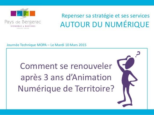 Comment se renouveler après 3 ans d'Animation Numérique de Territoire? Journée Technique MOPA – Le Mardi 10 Mars 2015 Repe...