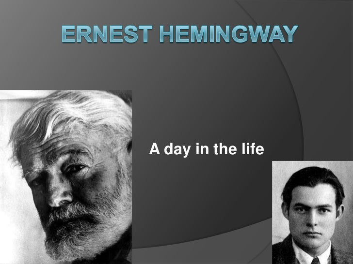Ernest Hemingway <br />A day in the life<br />