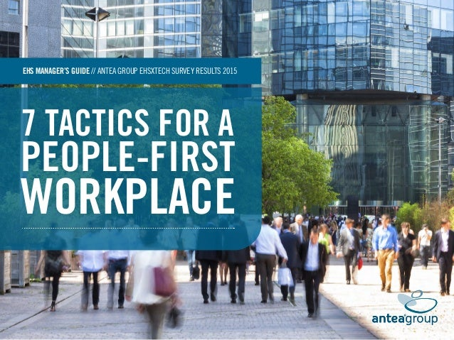 7 TACTICS FOR A PEOPLE-FIRST WORKPLACE EHS MANAGER'S GUIDE // ANTEA GROUP EHSXTECH SURVEY RESULTS 2015