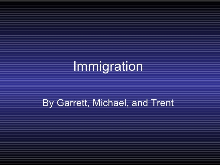 Immigration By Garrett, Michael, and Trent