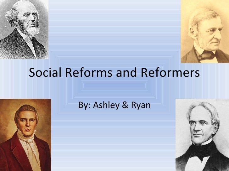 Social Reforms and Reformers By: Ashley & Ryan