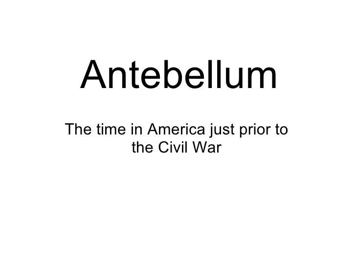 Antebellum The time in America just prior to the Civil War