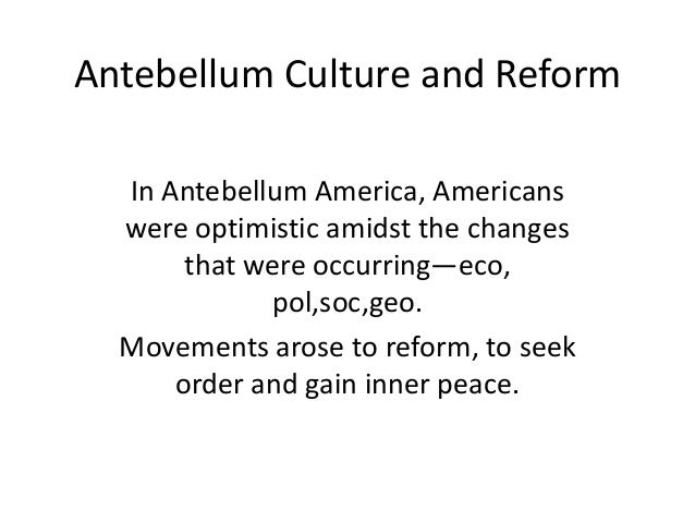 Antebellum Culture and Reform In Antebellum America, Americans were optimistic amidst the changes that were occurring—eco,...