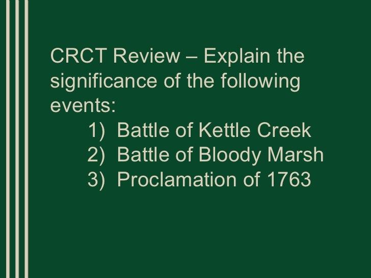 CRCT Review – Explain the significance of the following events: 1)  Battle of Kettle Creek 2)  Battle of Bloody Marsh 3)  ...