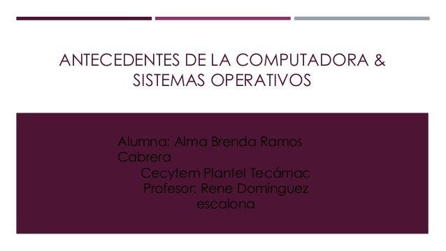 ANTECEDENTES DE LA COMPUTADORA & SISTEMAS OPERATIVOS Alumna: Alma Brenda Ramos Cabrera Cecytem Plantel Tecámac Profesor: R...
