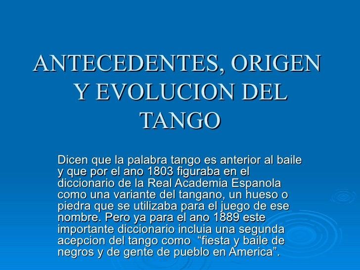 ANTECEDENTES, ORIGEN  Y EVOLUCION DEL TANGO Dicen que la palabra tango es anterior al baile y que por el ano 1803 figuraba...