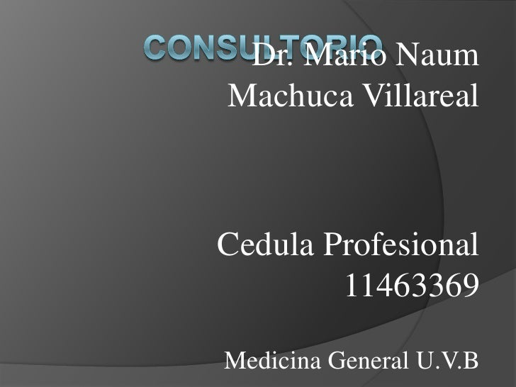 consultorio<br />Dr. Mario Naum Machuca Villareal<br />Cedula Profesional 11463369<br />Medicina General U.V.B<br />