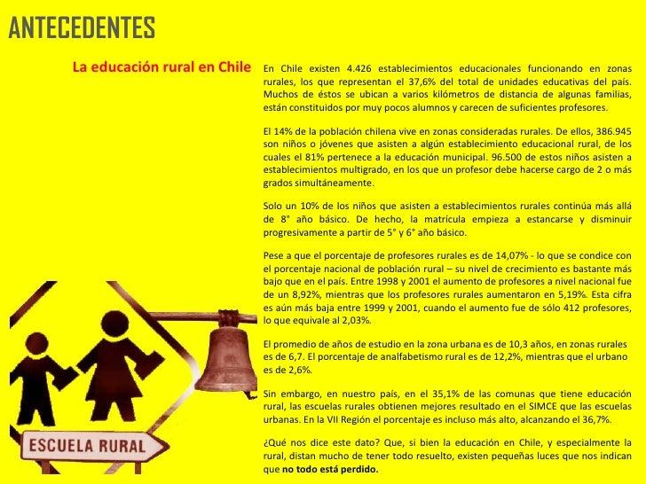 ANTECEDENTES      La educación rural en Chile   En Chile existen 4.426 establecimientos educacionales funcionando en zonas...