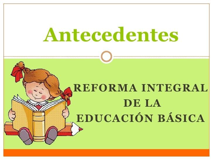 Antecedentes  REFORMA INTEGRAL        DE LA  EDUCACIÓN BÁSICA