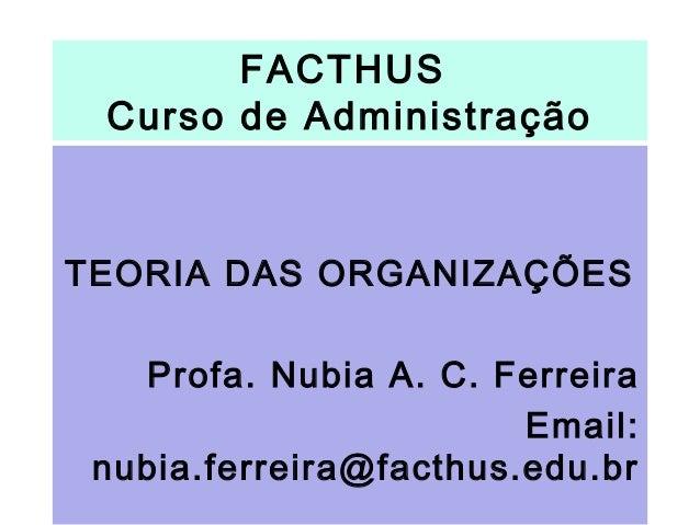 FACTHUS Curso de Administração TEORIA DAS ORGANIZAÇÕES Profa. Nubia A. C. Ferreira Email: nubia.ferreira@facthus.edu.br