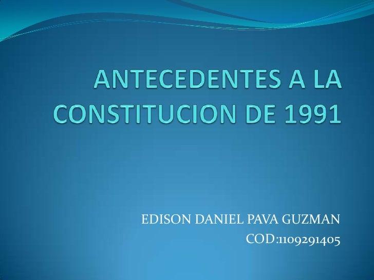 ANTECEDENTES A LA CONSTITUCION DE 1991<br />EDISON DANIEL PAVA GUZMAN <br />COD:1109291405<br />