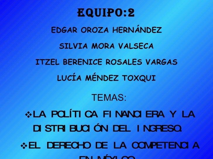 EQUIPO:2 EDGAR OROZA HERNÁNDEZ SILVIA MORA VALSECA ITZEL BERENICE ROSALES VARGAS LUCÍA MÉNDEZ TOXQUI <ul><li>TEMAS: </li><...