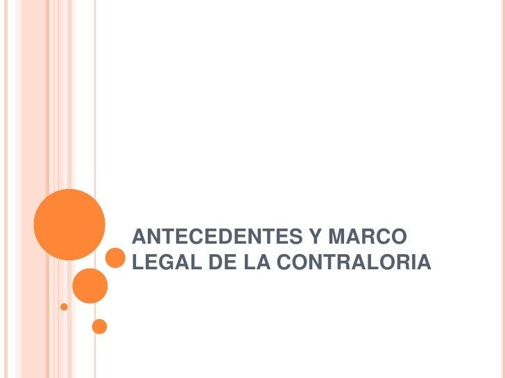 ANTECEDENTES Y MARCO LEGAL DE LA CONTRALORIA<br />