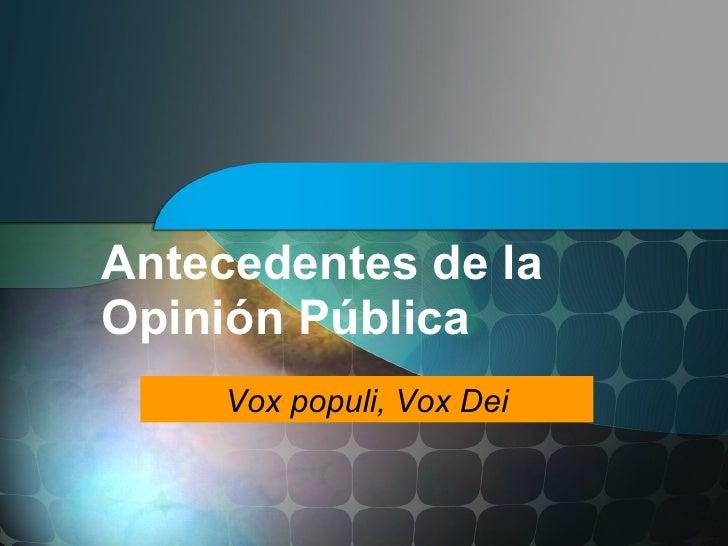 Antecedentes de la Opinión Pública      Vox populi, Vox Dei