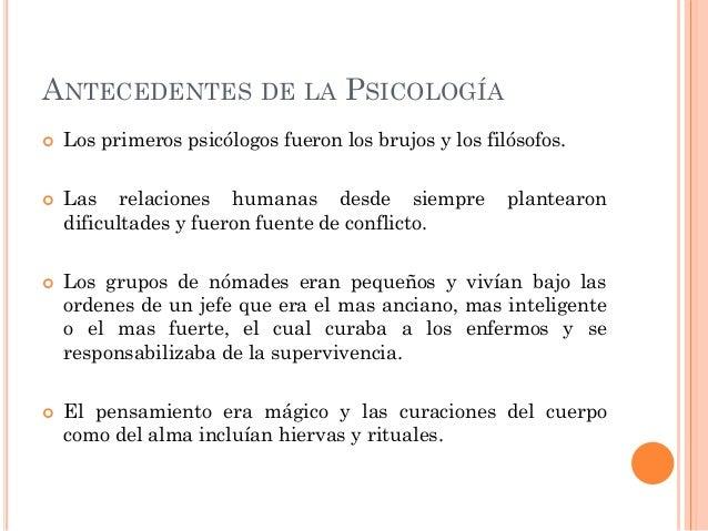 ANTECEDENTES DE LA PSICOLOGÍA         Los primeros psicólogos fueron los brujos y los filósofos. Las relaciones humana...