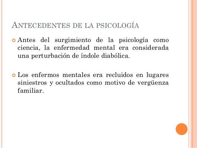 ANTECEDENTES DE LA PSICOLOGÍA     Antes del surgimiento de la psicología como ciencia, la enfermedad mental era consider...