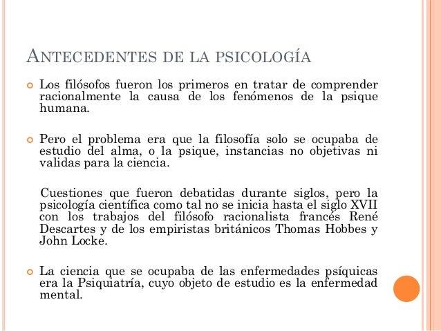 ANTECEDENTES DE LA PSICOLOGÍA     Los filósofos fueron los primeros en tratar de comprender racionalmente la causa de lo...