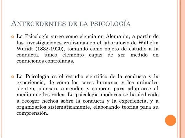 ANTECEDENTES DE LA PSICOLOGÍA     La Psicología surge como ciencia en Alemania, a partir de las investigaciones realizad...